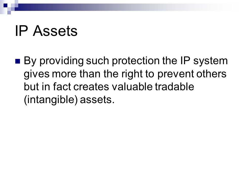 IP Assets By providing such protection the IP system gives more than the right to prevent others but in fact creates valuable tradable (intangible) as