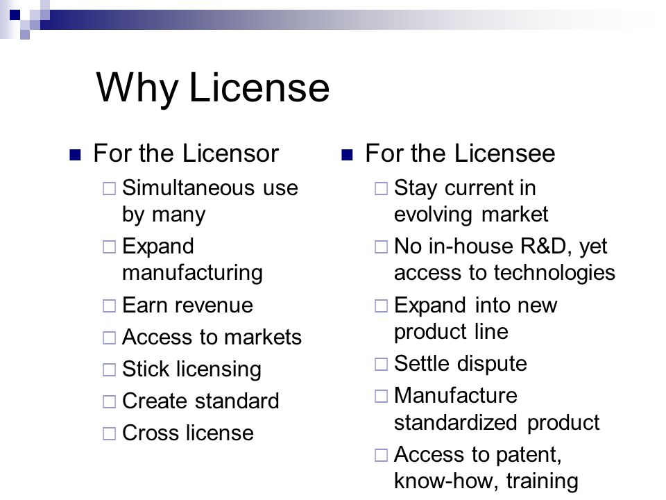 Why License For the Licensor Simultaneous use by many Expand manufacturing Earn revenue Access to markets Stick licensing Create standard Cross licens