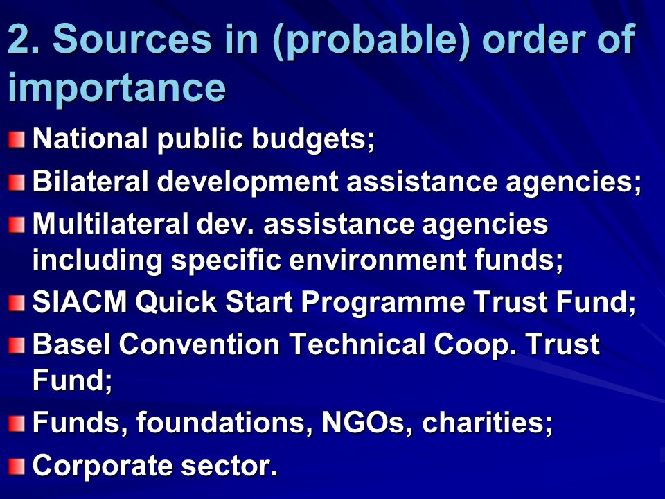 2. Sources in (probable) order of importance National public budgets; Bilateral development assistance agencies; Multilateral dev. assistance agencies