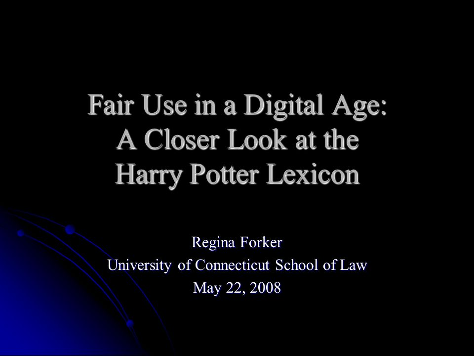 Fair Use in a Digital Age: A Closer Look at the Harry Potter Lexicon Regina Forker University of Connecticut School of Law May 22, 2008