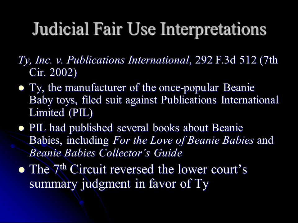 Judicial Fair Use Interpretations Ty, Inc. v. Publications International, 292 F.3d 512 (7th Cir. 2002) Ty, the manufacturer of the once-popular Beanie