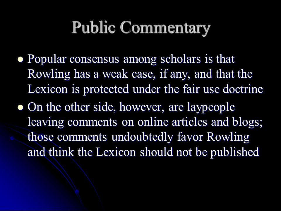 Public Commentary Popular consensus among scholars is that Rowling has a weak case, if any, and that the Lexicon is protected under the fair use doctrine Popular consensus among scholars is that Rowling has a weak case, if any, and that the Lexicon is protected under the fair use doctrine On the other side, however, are laypeople leaving comments on online articles and blogs; those comments undoubtedly favor Rowling and think the Lexicon should not be published On the other side, however, are laypeople leaving comments on online articles and blogs; those comments undoubtedly favor Rowling and think the Lexicon should not be published