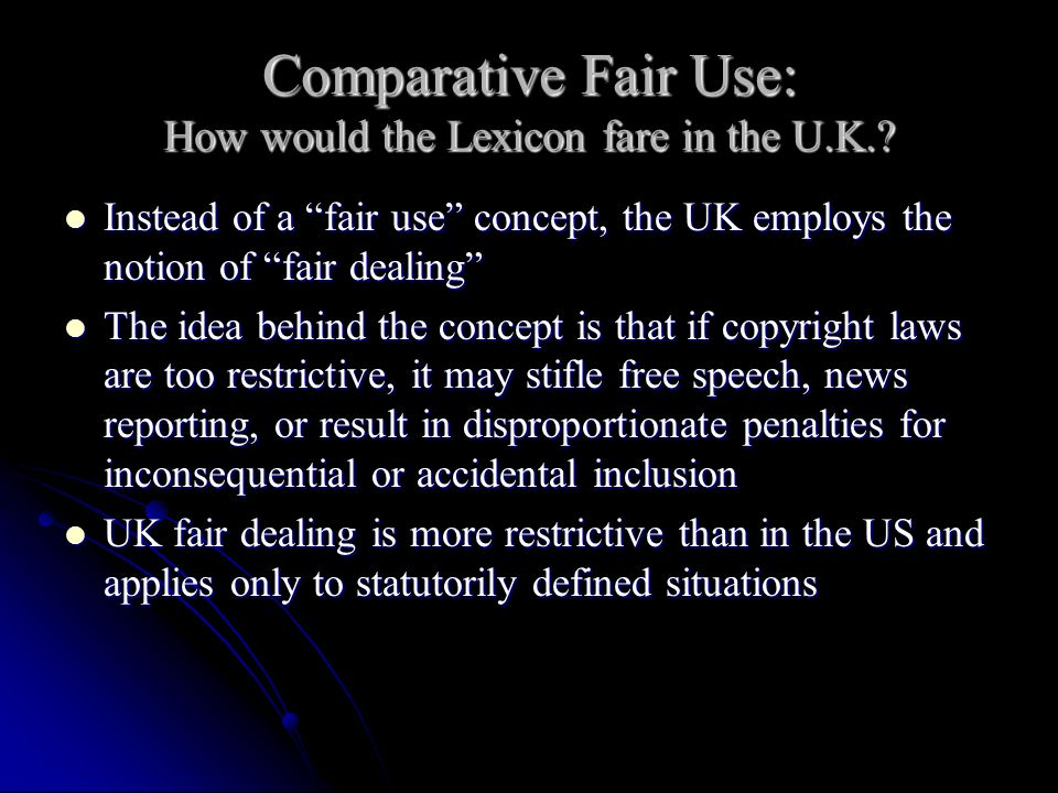 Comparative Fair Use: How would the Lexicon fare in the U.K.? Instead of a fair use concept, the UK employs the notion of fair dealing Instead of a fa