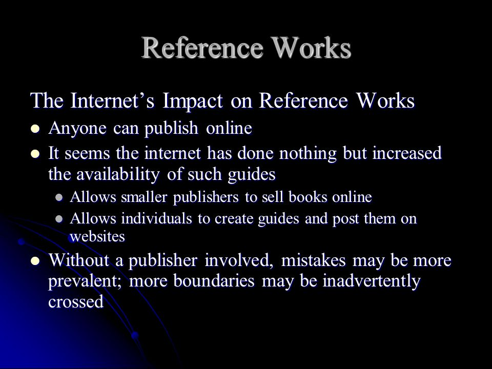 Reference Works The Internets Impact on Reference Works Anyone can publish online Anyone can publish online It seems the internet has done nothing but increased the availability of such guides It seems the internet has done nothing but increased the availability of such guides Allows smaller publishers to sell books online Allows smaller publishers to sell books online Allows individuals to create guides and post them on websites Allows individuals to create guides and post them on websites Without a publisher involved, mistakes may be more prevalent; more boundaries may be inadvertently crossed Without a publisher involved, mistakes may be more prevalent; more boundaries may be inadvertently crossed
