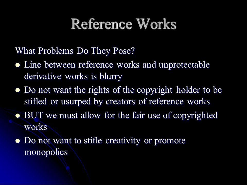 Reference Works What Problems Do They Pose? Line between reference works and unprotectable derivative works is blurry Line between reference works and
