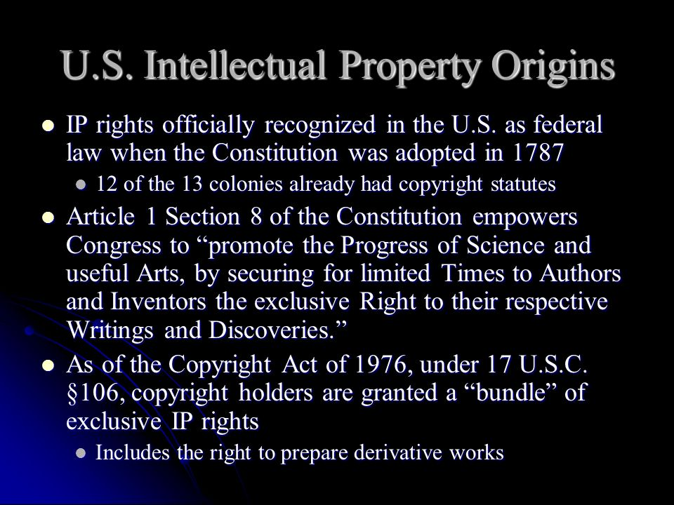 U.S. Intellectual Property Origins IP rights officially recognized in the U.S. as federal law when the Constitution was adopted in 1787 IP rights offi