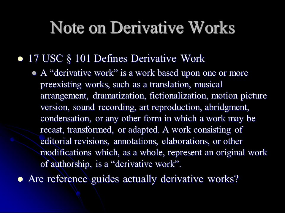 Note on Derivative Works 17 USC § 101 Defines Derivative Work 17 USC § 101 Defines Derivative Work A derivative work is a work based upon one or more preexisting works, such as a translation, musical arrangement, dramatization, fictionalization, motion picture version, sound recording, art reproduction, abridgment, condensation, or any other form in which a work may be recast, transformed, or adapted.