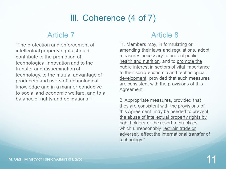 III. Coherence (3 of 7) How do we achieve it? Acknowledge that the patent system is not an end in itself Upheld in TRIPS Articles 7 and 8 (Objectives