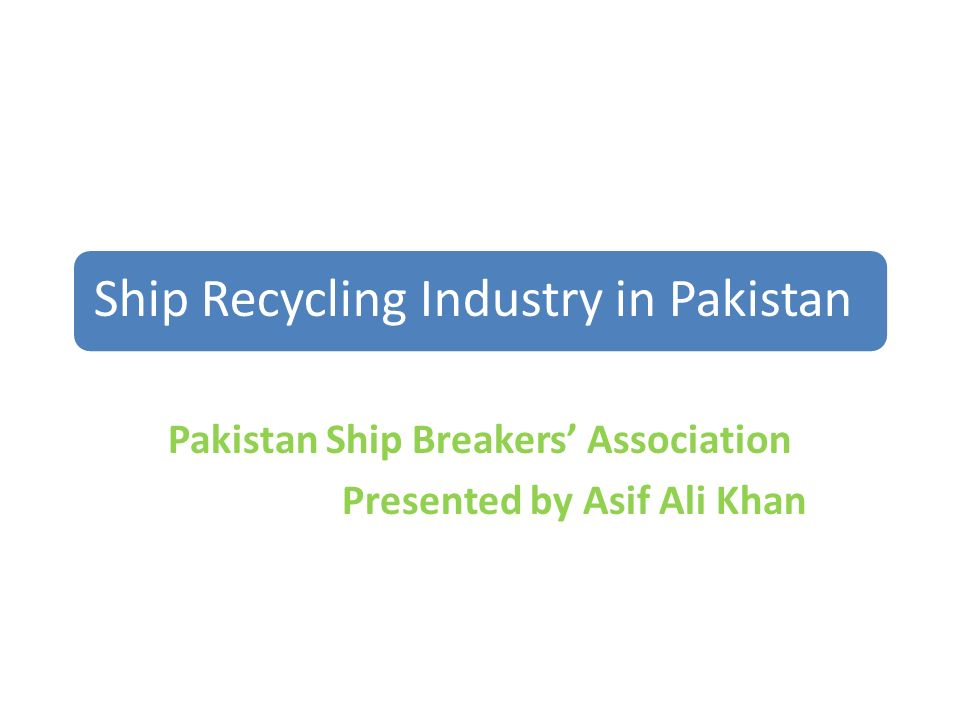 Ship Recycling Industry in Pakistan Pakistan Ship Breakers Association Presented by Asif Ali Khan