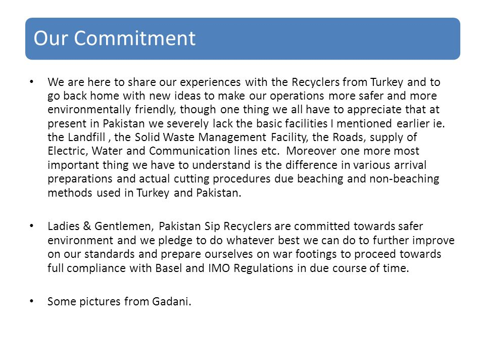 Our Commitment We are here to share our experiences with the Recyclers from Turkey and to go back home with new ideas to make our operations more safer and more environmentally friendly, though one thing we all have to appreciate that at present in Pakistan we severely lack the basic facilities I mentioned earlier ie.