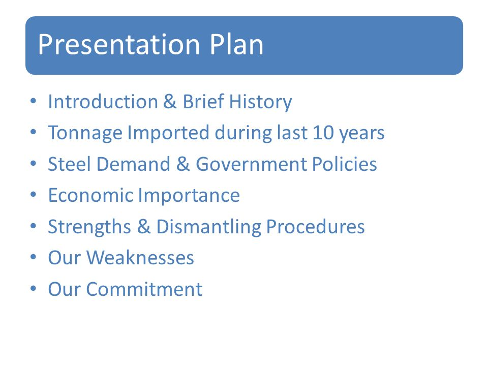 Presentation Plan Introduction & Brief History Tonnage Imported during last 10 years Steel Demand & Government Policies Economic Importance Strengths