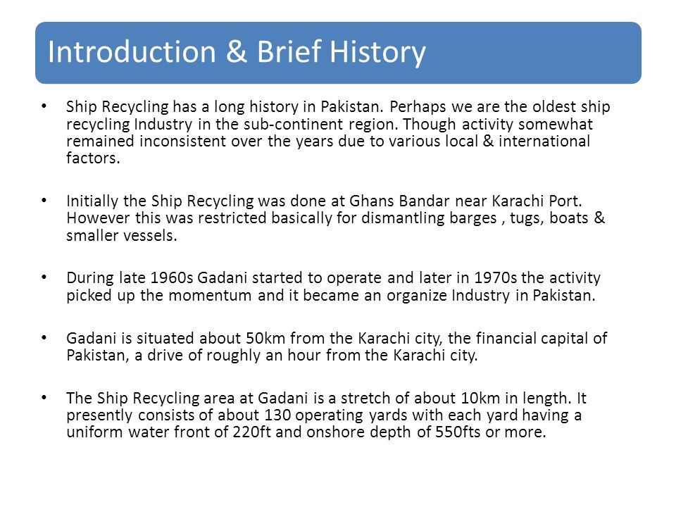 Introduction & Brief History Ship Recycling has a long history in Pakistan. Perhaps we are the oldest ship recycling Industry in the sub-continent reg