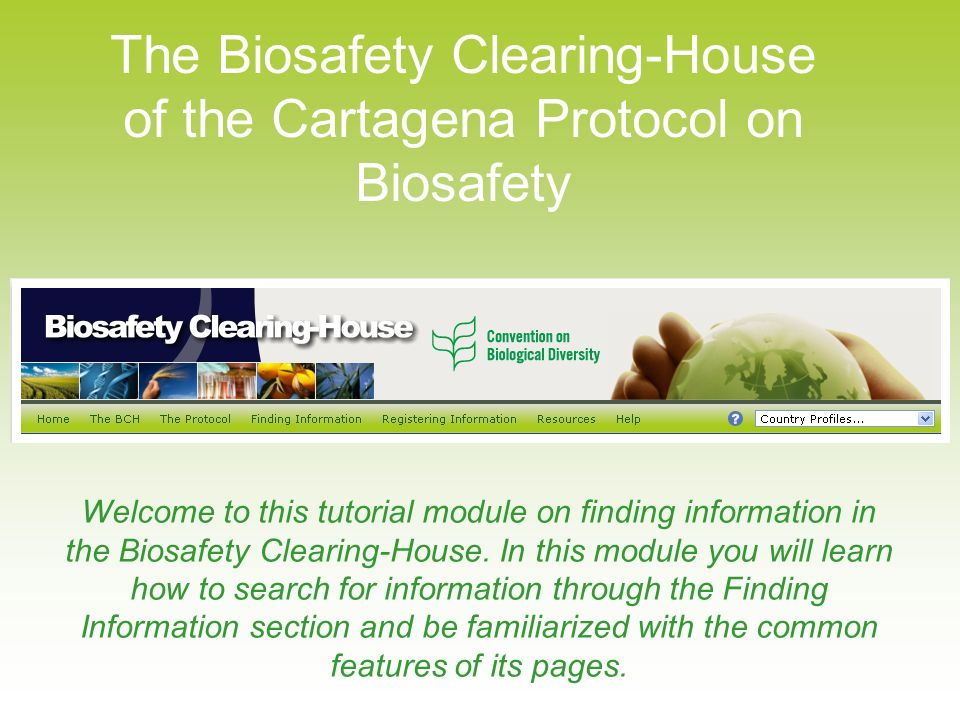 The Biosafety Clearing-House of the Cartagena Protocol on Biosafety Welcome to this tutorial module on finding information in the Biosafety Clearing-House.