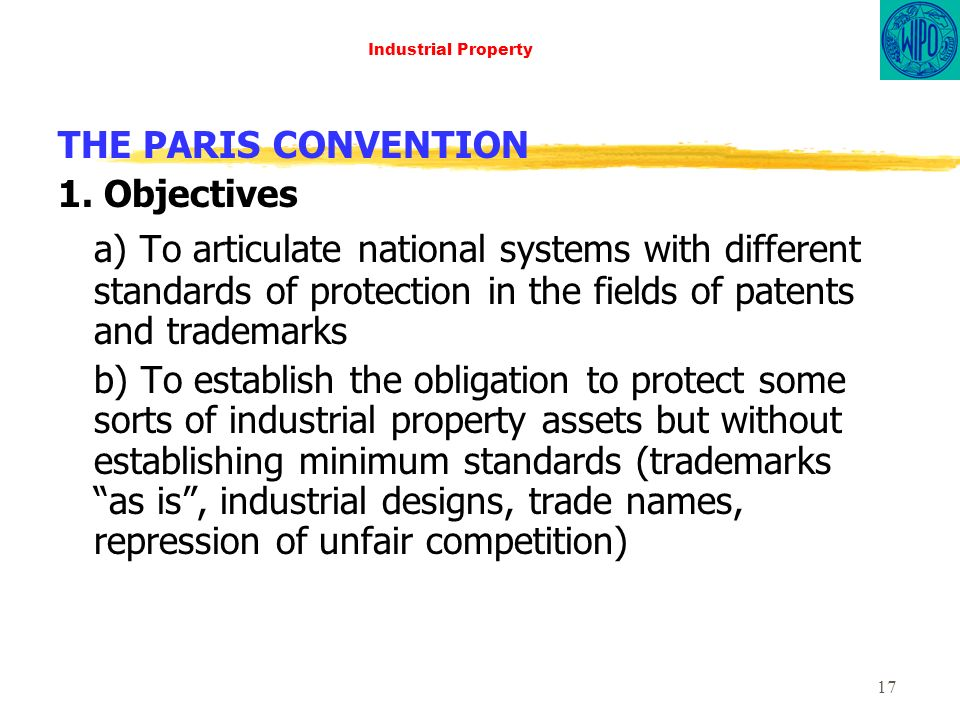 17 Industrial Property THE PARIS CONVENTION 1. Objectives a) To articulate national systems with different standards of protection in the fields of pa