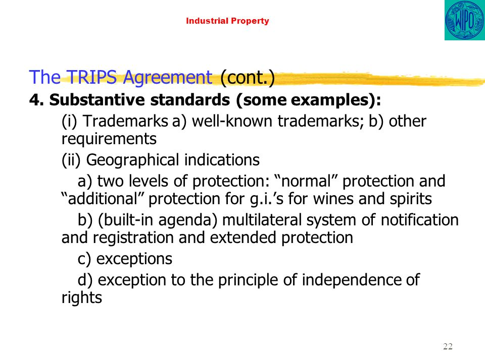 22 Industrial Property The TRIPS Agreement (cont.) 4. Substantive standards (some examples): (i) Trademarks a) well-known trademarks; b) other require