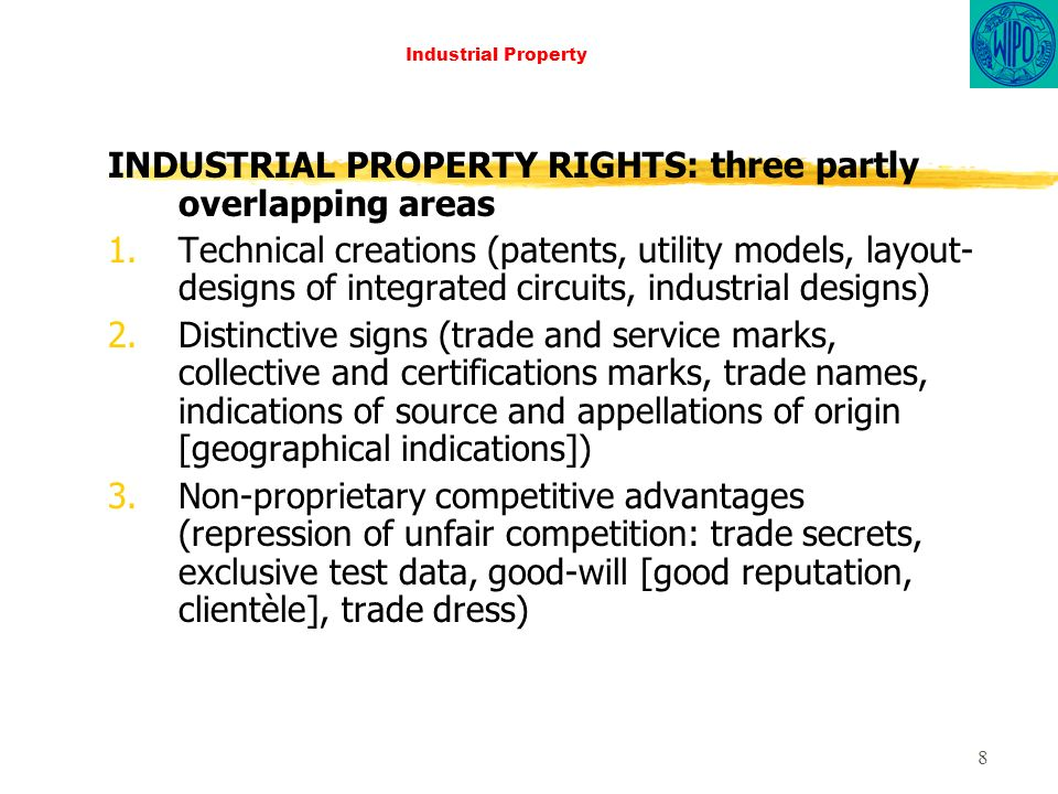 8 Industrial Property INDUSTRIAL PROPERTY RIGHTS: three partly overlapping areas 1.Technical creations (patents, utility models, layout- designs of integrated circuits, industrial designs) 2.Distinctive signs (trade and service marks, collective and certifications marks, trade names, indications of source and appellations of origin [geographical indications]) 3.Non-proprietary competitive advantages (repression of unfair competition: trade secrets, exclusive test data, good-will [good reputation, clientèle], trade dress)