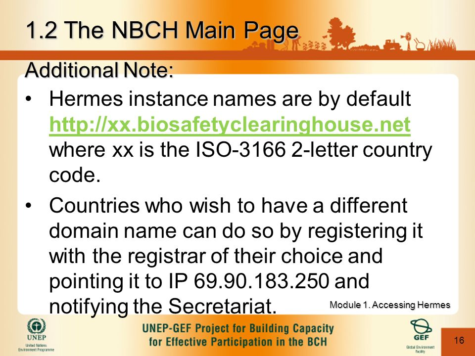 16 1.2 The NBCH Main Page Additional Note: Hermes instance names are by default http://xx.biosafetyclearinghouse.net where xx is the ISO-3166 2-letter country code.