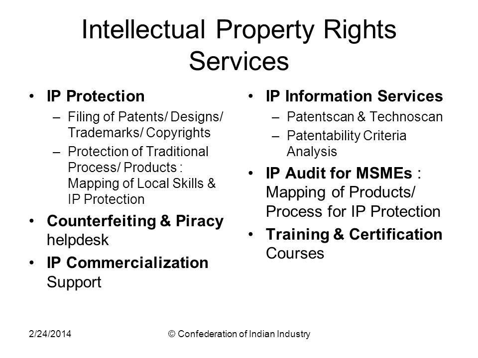 2/24/2014© Confederation of Indian Industry Intellectual Property Rights Services IP Protection –Filing of Patents/ Designs/ Trademarks/ Copyrights –P