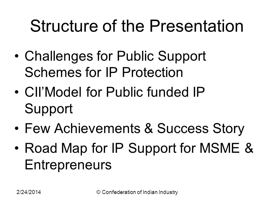 2/24/2014© Confederation of Indian Industry Structure of the Presentation Challenges for Public Support Schemes for IP Protection CIIModel for Public funded IP Support Few Achievements & Success Story Road Map for IP Support for MSME & Entrepreneurs