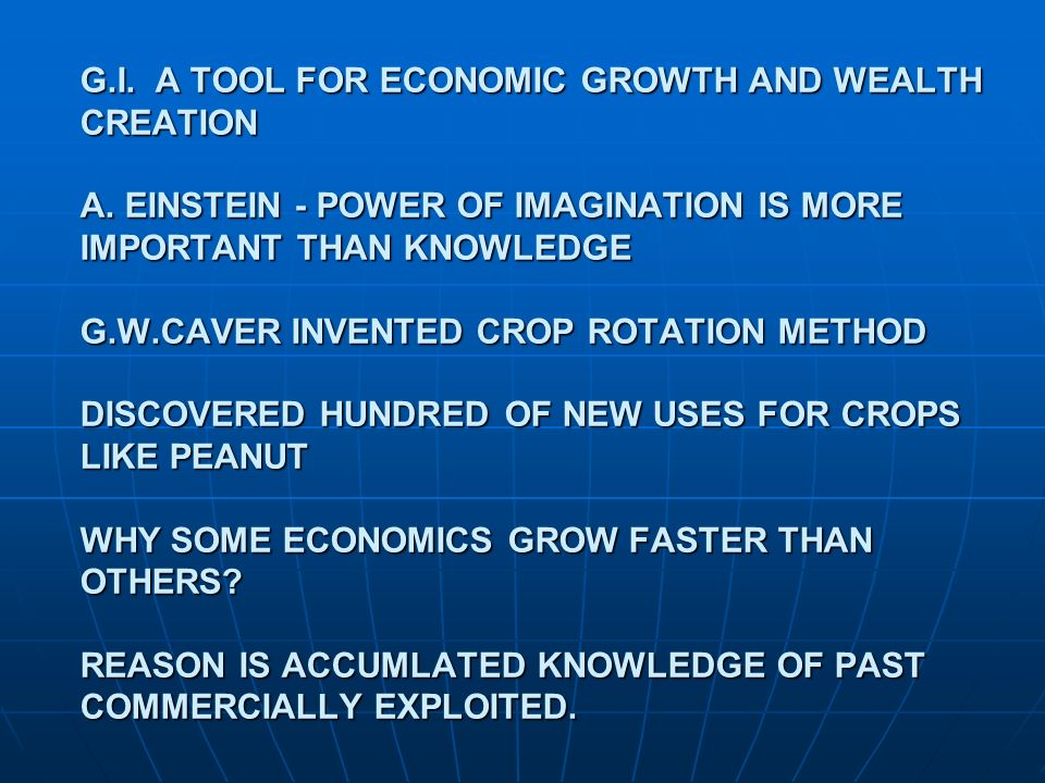 G.I. A TOOL FOR ECONOMIC GROWTH AND WEALTH CREATION A. EINSTEIN - POWER OF IMAGINATION IS MORE IMPORTANT THAN KNOWLEDGE G.W.CAVER INVENTED CROP ROTATI