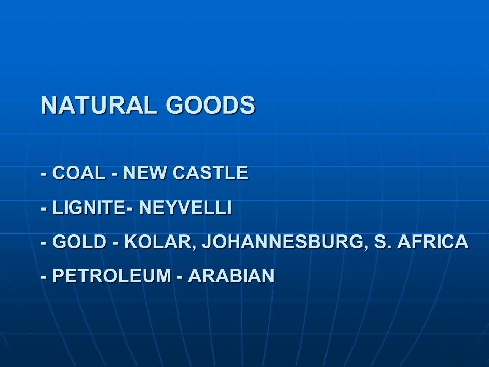 NATURAL GOODS - COAL - NEW CASTLE - LIGNITE- NEYVELLI - GOLD - KOLAR, JOHANNESBURG, S. AFRICA - PETROLEUM - ARABIAN