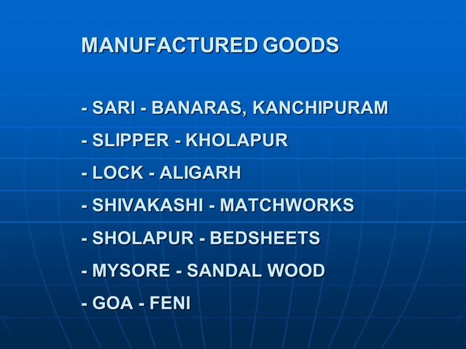 MANUFACTURED GOODS - SARI - BANARAS, KANCHIPURAM - SLIPPER - KHOLAPUR - LOCK - ALIGARH - SHIVAKASHI - MATCHWORKS - SHOLAPUR - BEDSHEETS - MYSORE - SAN