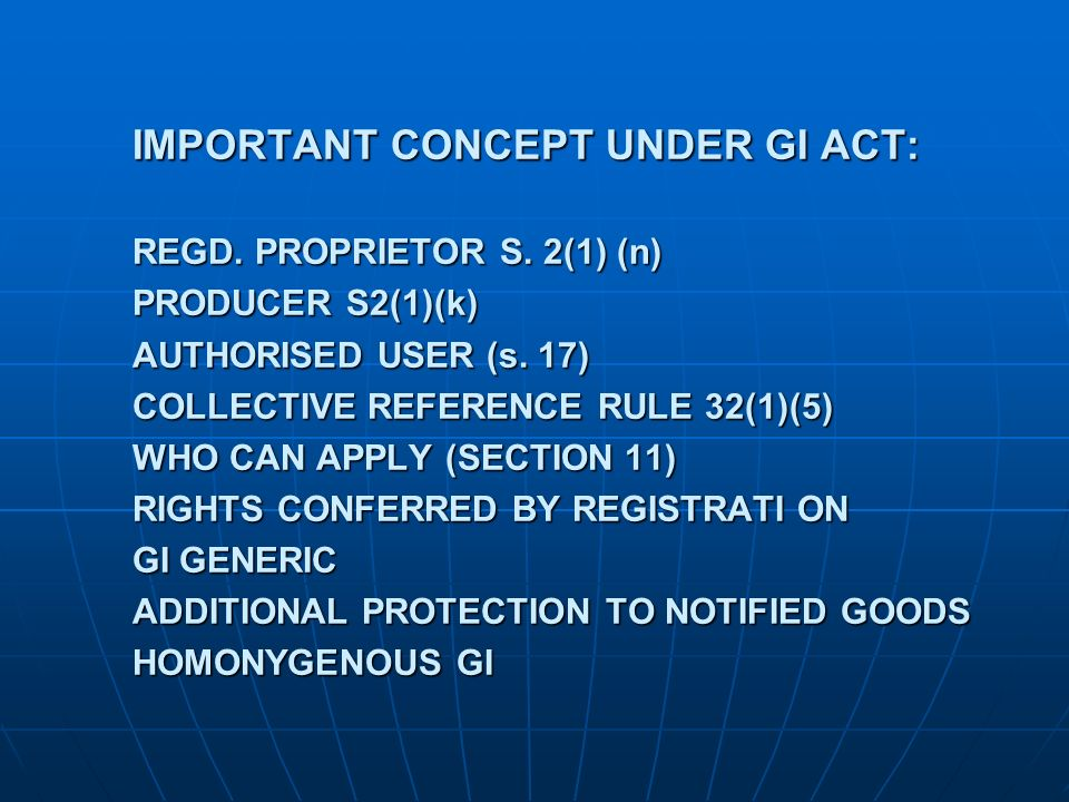 IMPORTANT CONCEPT UNDER GI ACT: REGD. PROPRIETOR S. 2(1) (n) PRODUCER S2(1)(k) AUTHORISED USER (s. 17) COLLECTIVE REFERENCE RULE 32(1)(5) WHO CAN APPL