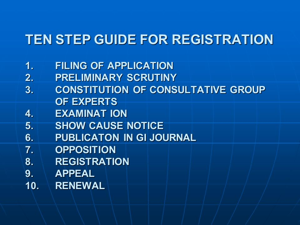 TEN STEP GUIDE FOR REGISTRATION 1.FILING OF APPLICATION 2.PRELIMINARY SCRUTINY 3.CONSTITUTION OF CONSULTATIVE GROUP OF EXPERTS 4.EXAMINAT ION 5.SHOW C