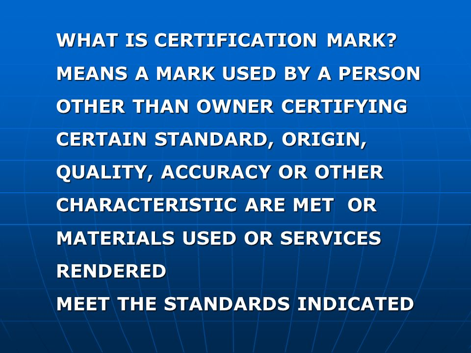 WHAT IS CERTIFICATION MARK? MEANS A MARK USED BY A PERSON OTHER THAN OWNER CERTIFYING CERTAIN STANDARD, ORIGIN, QUALITY, ACCURACY OR OTHER CHARACTERIS
