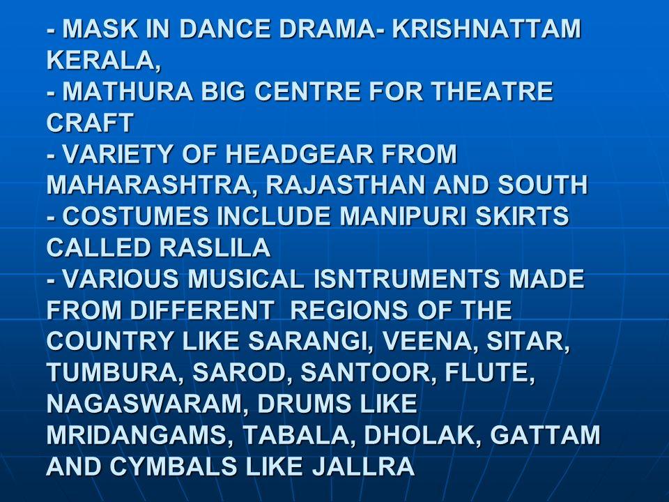 - MASK IN DANCE DRAMA- KRISHNATTAM KERALA, - MATHURA BIG CENTRE FOR THEATRE CRAFT - VARIETY OF HEADGEAR FROM MAHARASHTRA, RAJASTHAN AND SOUTH - COSTUM