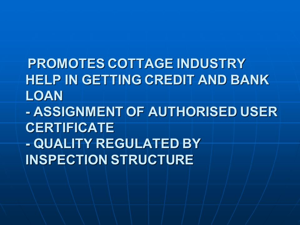 PROMOTES COTTAGE INDUSTRY HELP IN GETTING CREDIT AND BANK LOAN - ASSIGNMENT OF AUTHORISED USER CERTIFICATE - QUALITY REGULATED BY INSPECTION STRUCTURE