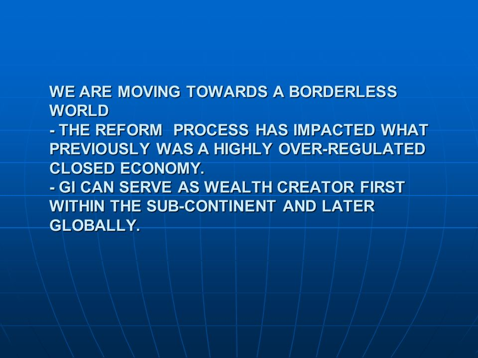 WE ARE MOVING TOWARDS A BORDERLESS WORLD - THE REFORM PROCESS HAS IMPACTED WHAT PREVIOUSLY WAS A HIGHLY OVER-REGULATED CLOSED ECONOMY. - GI CAN SERVE