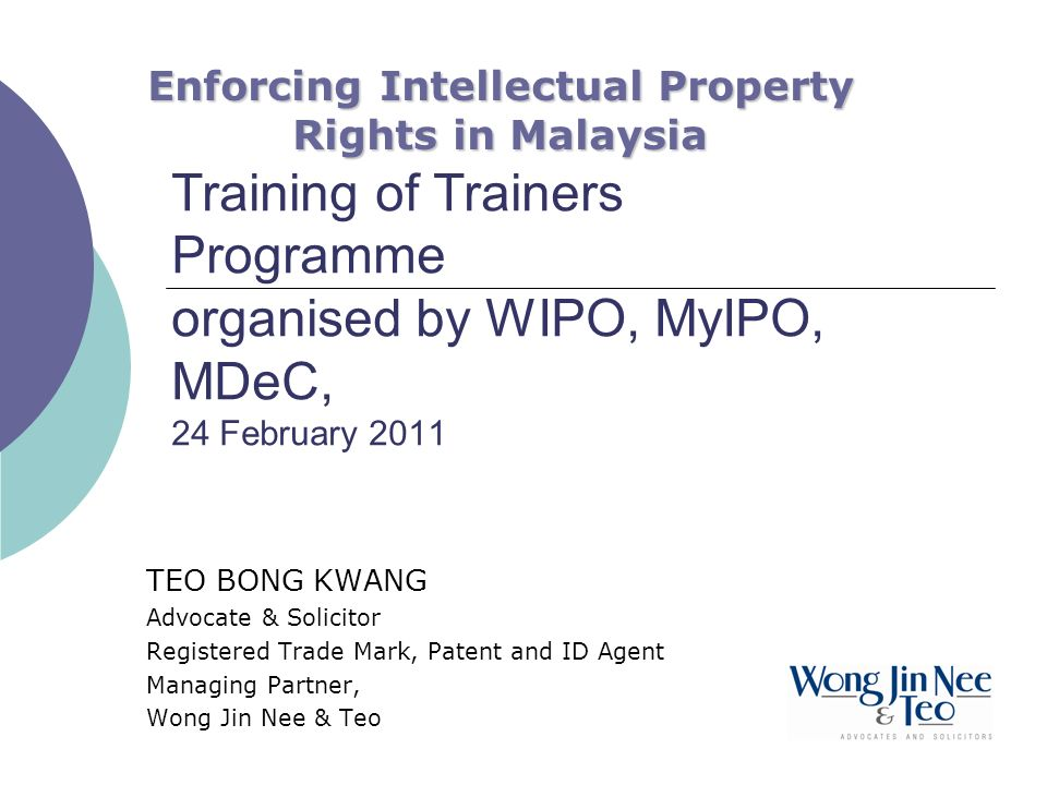 Training of Trainers Programme organised by WIPO, MyIPO, MDeC, 24 February 2011 TEO BONG KWANG Advocate & Solicitor Registered Trade Mark, Patent and ID Agent Managing Partner, Wong Jin Nee & Teo Enforcing Intellectual Property Rights in Malaysia