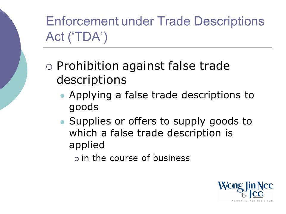 Enforcement under Trade Descriptions Act (TDA) Prohibition against false trade descriptions Applying a false trade descriptions to goods Supplies or offers to supply goods to which a false trade description is applied in the course of business