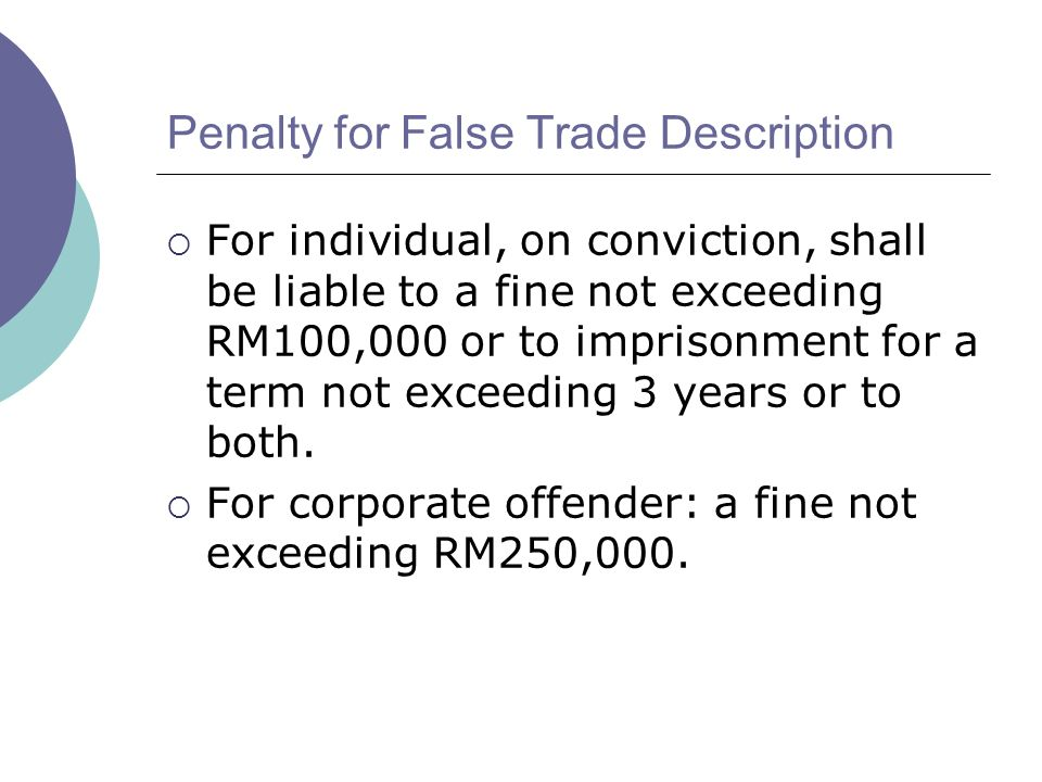 Penalty for False Trade Description For individual, on conviction, shall be liable to a fine not exceeding RM100,000 or to imprisonment for a term not exceeding 3 years or to both.