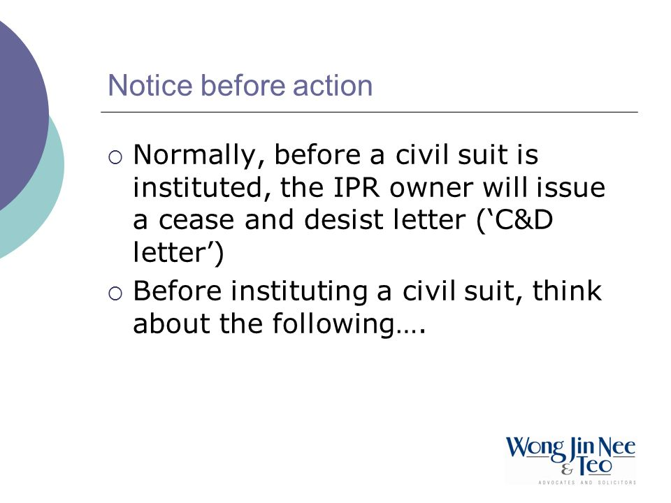 Notice before action Normally, before a civil suit is instituted, the IPR owner will issue a cease and desist letter (C&D letter) Before instituting a