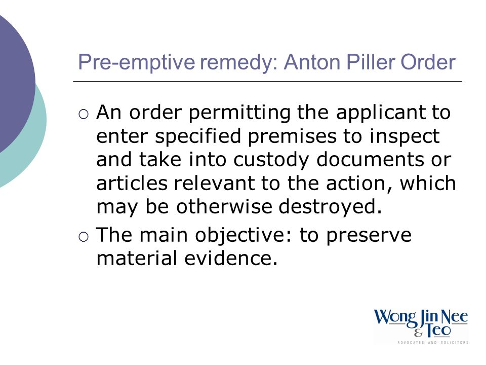 Pre-emptive remedy: Anton Piller Order An order permitting the applicant to enter specified premises to inspect and take into custody documents or articles relevant to the action, which may be otherwise destroyed.