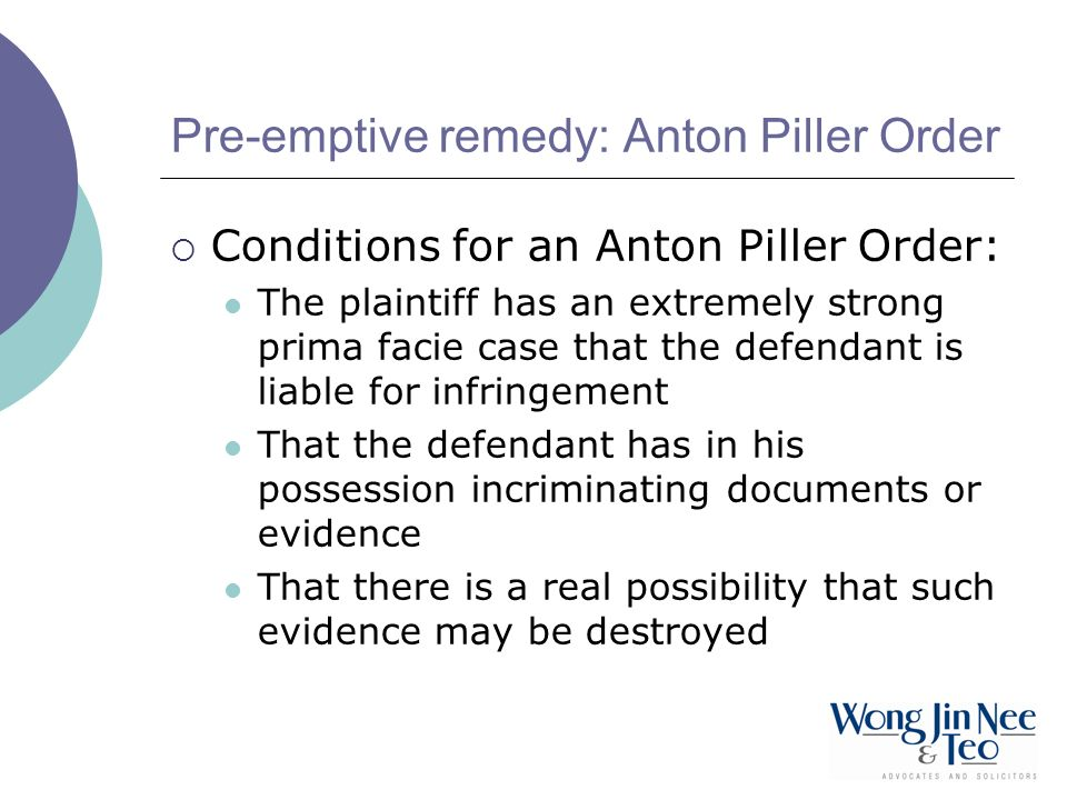Pre-emptive remedy: Anton Piller Order Conditions for an Anton Piller Order: The plaintiff has an extremely strong prima facie case that the defendant
