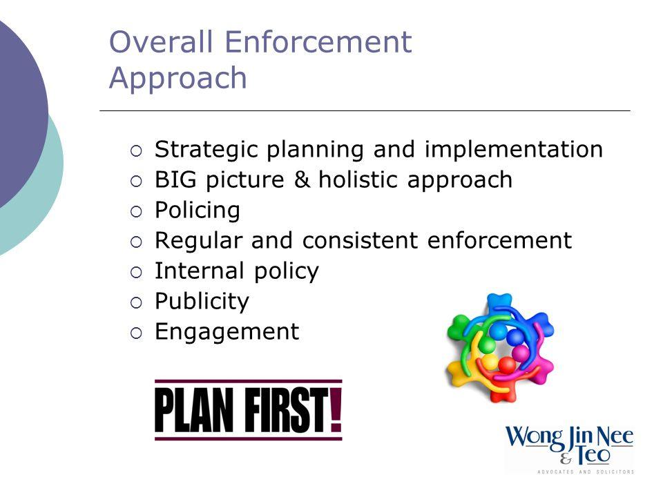 Overall Enforcement Approach Strategic planning and implementation BIG picture & holistic approach Policing Regular and consistent enforcement Internal policy Publicity Engagement