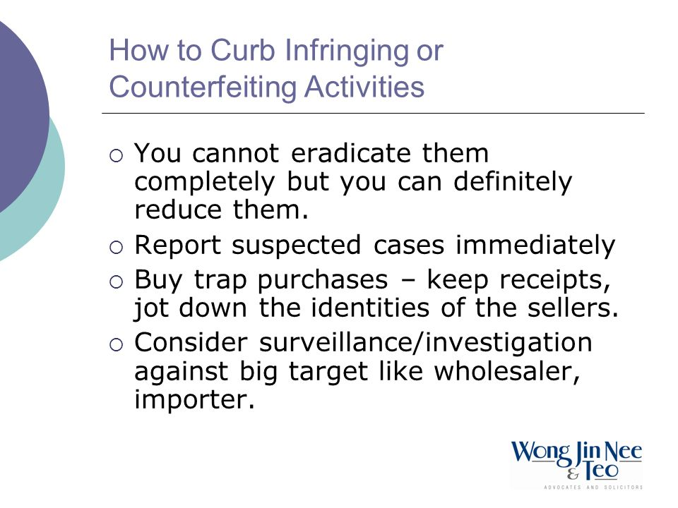 How to Curb Infringing or Counterfeiting Activities You cannot eradicate them completely but you can definitely reduce them. Report suspected cases im
