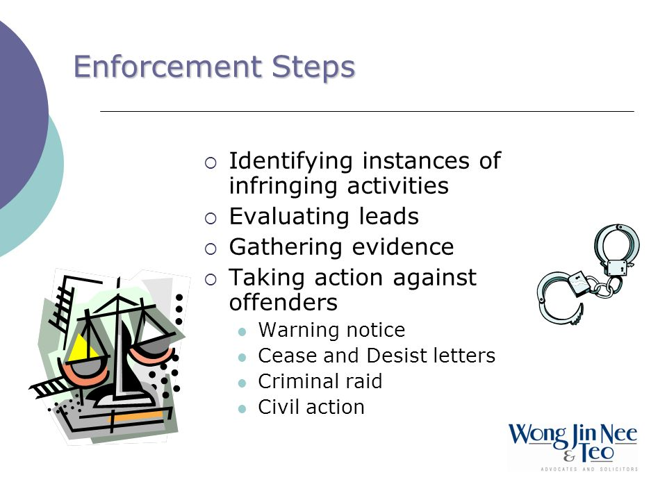 Enforcement Steps Identifying instances of infringing activities Evaluating leads Gathering evidence Taking action against offenders Warning notice Cease and Desist letters Criminal raid Civil action