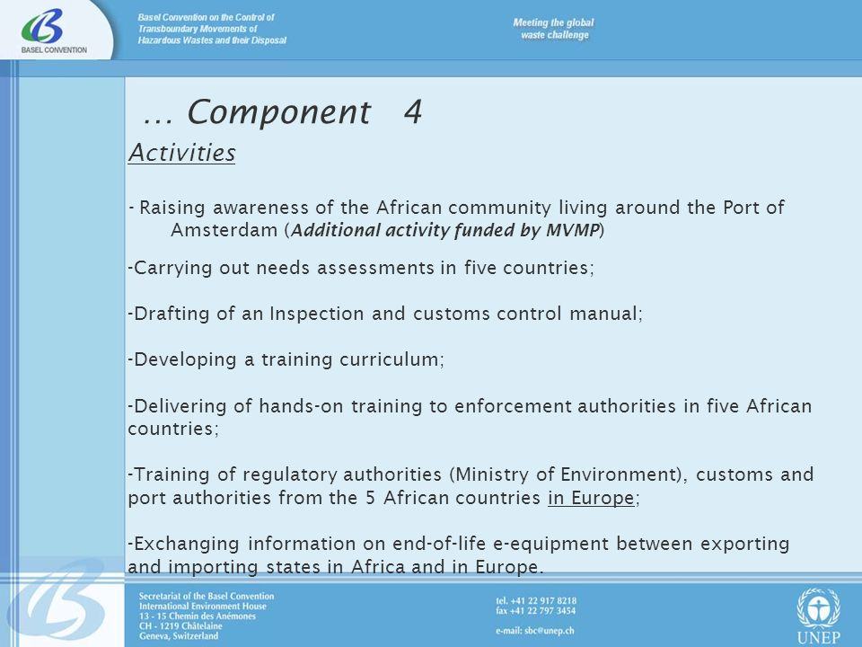 Activities - Raising awareness of the African community living around the Port of Amsterdam ( Additional activity funded by MVMP ) -Carrying out needs assessments in five countries; -Drafting of an Inspection and customs control manual; -Developing a training curriculum; -Delivering of hands-on training to enforcement authorities in five African countries; -Training of regulatory authorities (Ministry of Environment), customs and port authorities from the 5 African countries in Europe; -Exchanging information on end-of-life e-equipment between exporting and importing states in Africa and in Europe.