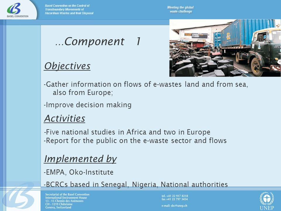 … Component 1 Objectives -Gather information on flows of e-wastes land and from sea, also from Europe; -Improve decision making Activities -Five national studies in Africa and two in Europe -Report for the public on the e-waste sector and flows Implemented by -EMPA, Oko-Institute -BCRCs based in Senegal, Nigeria, National authorities