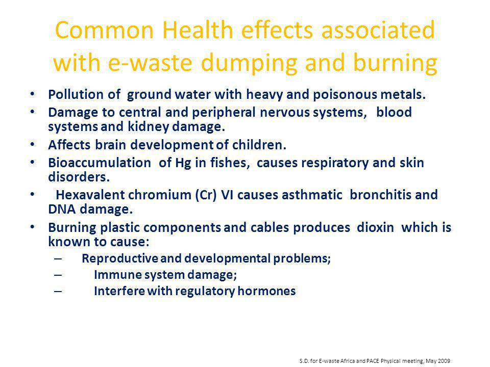 S.D. for E-waste Africa and PACE Physical meeting, May 2009 Common Health effects associated with e-waste dumping and burning Pollution of ground wate