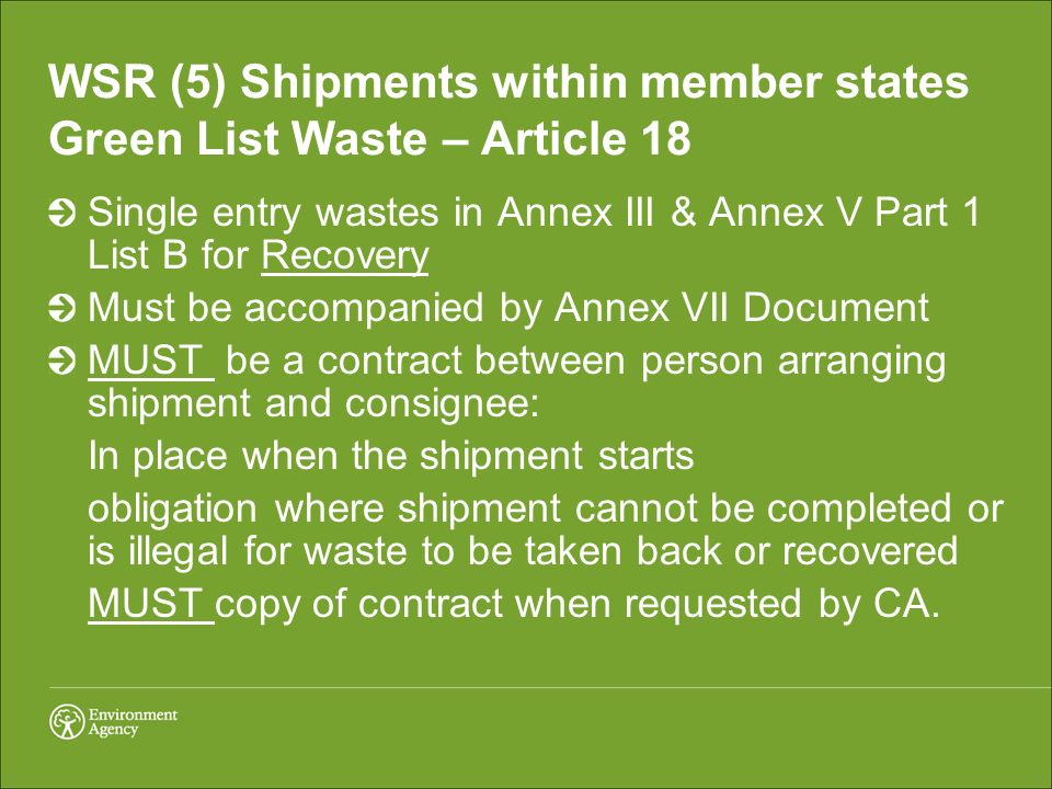 WSR (5) Shipments within member states Green List Waste – Article 18 Single entry wastes in Annex III & Annex V Part 1 List B for Recovery Must be accompanied by Annex VII Document MUST be a contract between person arranging shipment and consignee: In place when the shipment starts obligation where shipment cannot be completed or is illegal for waste to be taken back or recovered MUST copy of contract when requested by CA.