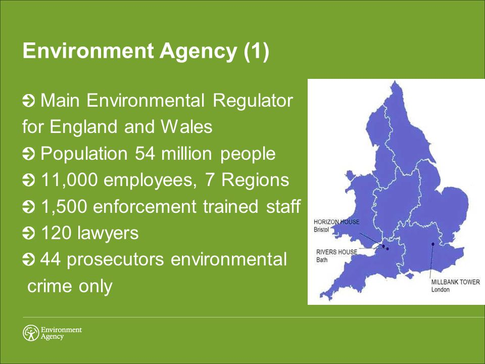 Environment Agency (1) Main Environmental Regulator for England and Wales Population 54 million people 11,000 employees, 7 Regions 1,500 enforcement trained staff 120 lawyers 44 prosecutors environmental crime only