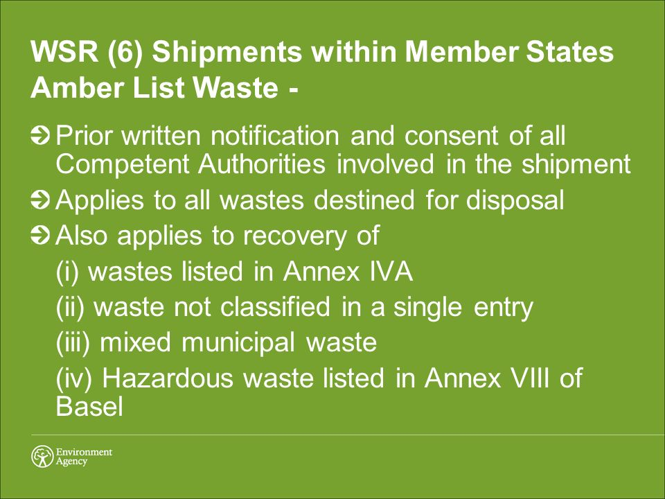 WSR (6) Shipments within Member States Amber List Waste - Prior written notification and consent of all Competent Authorities involved in the shipment Applies to all wastes destined for disposal Also applies to recovery of (i) wastes listed in Annex IVA (ii) waste not classified in a single entry (iii) mixed municipal waste (iv) Hazardous waste listed in Annex VIII of Basel