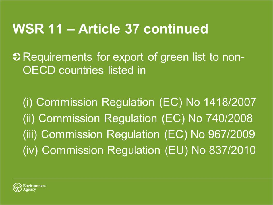WSR 11 – Article 37 continued Requirements for export of green list to non- OECD countries listed in (i) Commission Regulation (EC) No 1418/2007 (ii) Commission Regulation (EC) No 740/2008 (iii) Commission Regulation (EC) No 967/2009 (iv) Commission Regulation (EU) No 837/2010