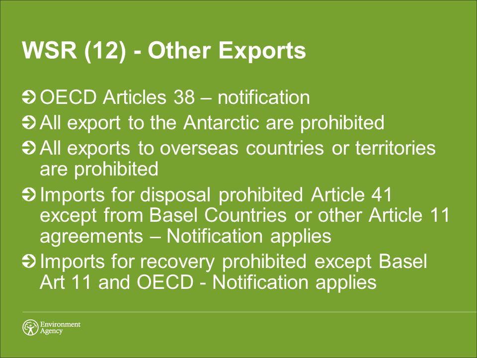WSR (12) - Other Exports OECD Articles 38 – notification All export to the Antarctic are prohibited All exports to overseas countries or territories are prohibited Imports for disposal prohibited Article 41 except from Basel Countries or other Article 11 agreements – Notification applies Imports for recovery prohibited except Basel Art 11 and OECD - Notification applies