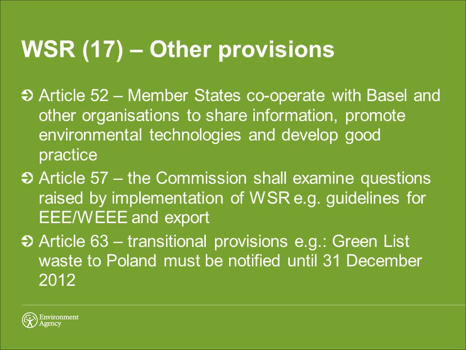 WSR (17) – Other provisions Article 52 – Member States co-operate with Basel and other organisations to share information, promote environmental technologies and develop good practice Article 57 – the Commission shall examine questions raised by implementation of WSR e.g.